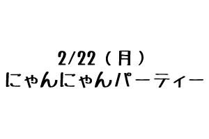 2/22(月)にゃんにゃんパーティー